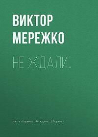 Виктор Иванович Мережко -Не ждали…