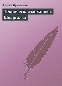 Аурика Луковкина -Техническая механика. Шпаргалка