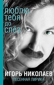 Игорь Николаев -Я люблю тебя до слез