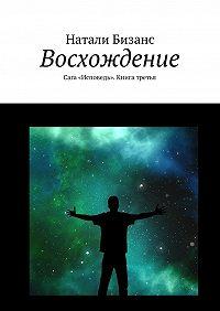 Натали Бизанс -Восхождение. Сага «Исповедь». Книга третья