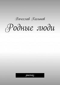 Вячеслав Кальнов -Родныелюди. Рассказ