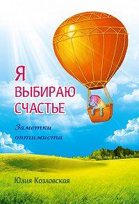 Юлия Козловская -Я выбираю счастье. Заметки оптимиста