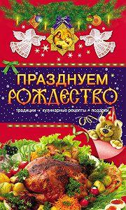 Таисия Левкина -Празднуем Рождество. Традиции, кулинарные рецепты, подарки
