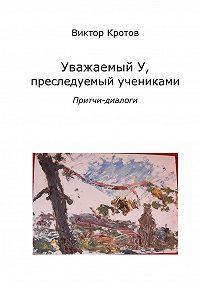 Виктор Кротов -Уважаемый У, преследуемый учениками. Притчи-диалоги