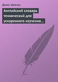 Денис Шевчук -Английский словарь технический для ускоренного изучения английского языка. Часть 2 (2000 слов)