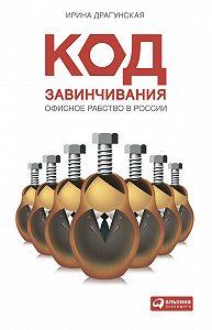 Ирина Драгунская -Код завинчивания. Офисное рабство в России
