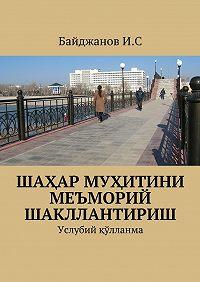 Ибадулла Байджанов - Шаҳар муҳитини меъморий шакллантириш. Услубий қўлланма