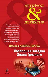 Наталья Александрова - Последняя загадка Ивана Грозного