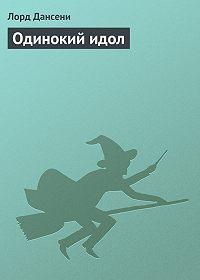 Эдвард Дансейни - Одинокий идол