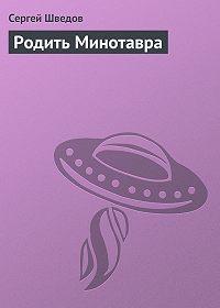 Сергей Шведов -Родить Минотавра