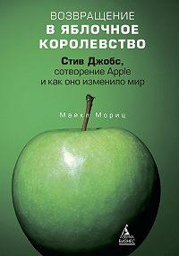 Майкл Мориц -Возвращение в Яблочное королевство. Стив Джобс, сотворение Apple и как оно изменило мир