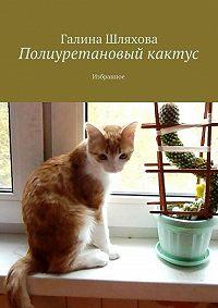 Галина Шляхова -Полиуретановый кактус. Избранное