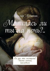 Василий Лягоскин -Молиласьли ты наночь?.. Ох уж эти женщины! Часть пятая, последняя