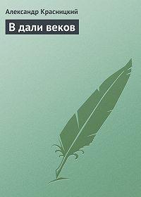 Александр Красницкий - В дали веков