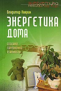 Владимир Киврин -Энергетика дома. Создание гармоничной реальности
