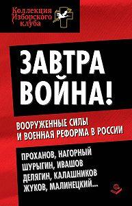 Коллектив Авторов -Завтра война! Вооруженные силы и военная реформа в России
