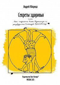 Андрей Макрица - Секреты здоровья, или Как поднять Илью Муромца и разбудить Спящую Красавицу