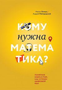Нелли Литвак -Кому нужна математика? Понятная книга о том, как устроен цифровой мир