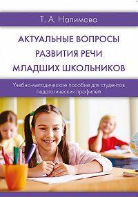 Татьяна Анатольевна Налимова -Актуальные вопросы развития речи младших школьников