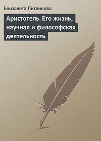 Елизавета Литвинова -Аристотель. Его жизнь, научная и философская деятельность