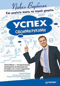 Павел Вербняк - Успех своими руками. Как вывести жизнь на новый уровень