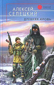 Алексей Селецкий - Древняя кровь