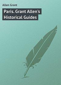 Grant Allen -Paris. Grant Allen's Historical Guides