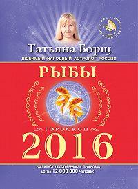 Татьяна Борщ -Рыбы. Гороскоп на 2016 год