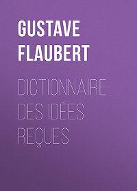 Gustave Flaubert -Dictionnaire des idées reçues