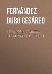 Cesáreo Fernández Duro -Estudios históricos del reinado de Felipe II