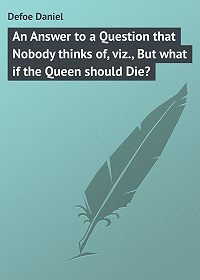 Daniel Defoe -An Answer to a Question that Nobody thinks of, viz., But what if the Queen should Die?