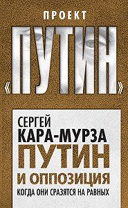 Сергей Георгиевич Кара-Мурза -Путин и оппозиция. Когда они сразятся на равных