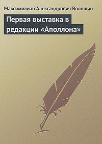 Максимилиан Александрович Волошин -Первая выставка в редакции «Аполлона»