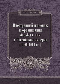 Вадим Зверев -Иностранный шпионаж и организация борьбы с ним в Российской империи (1906–1914 гг.)