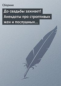 Сборник -До свадьбы заживет! Анекдоты про строптивых жен и послушных мужей