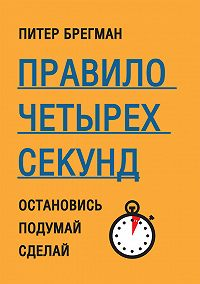 Питер Брегман -Правило четырех секунд. Остановись. Подумай. Сделай
