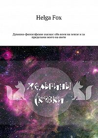 Helga Fox -Хельгины сказки. Духовно-философские сказки: обо всем на земле и за пределами всего на свете