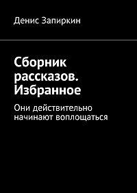 Денис Запиркин -Сборник рассказов. Избранное. Они действительно начинают воплощаться