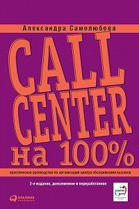 Александра Самолюбова -Call Center на 100%: Практическое руководство по организации Центра обслуживания вызовов