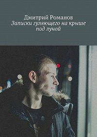 Дмитрий Романов -Записки гуляющего накрыше под луной