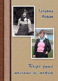 Татьяна Новак - Когда душа молчать не может