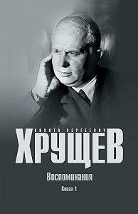 Никита Хрущев -Воспоминания. Время. Люди. Власть. Книга 1