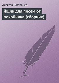 Алексей Ростовцев - Ящик для писем от покойника (сборник)