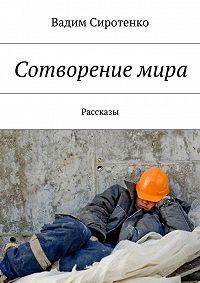 Вадим Сиротенко -Сотворение мира. Рассказы