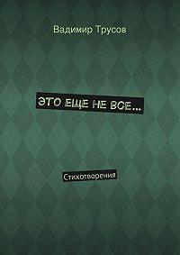 Вадимир Трусов -Это еще невсе…