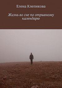 Елена Клепикова -Жизнь во сне по отрывному календарю