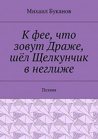 Михаил Буканов -Кфее, что зовут Драже, шёл Щелкунчик внеглиже. Поэзия
