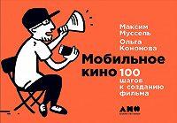 Ольга Кононова -Мобильное кино: 100 шагов к созданию фильма