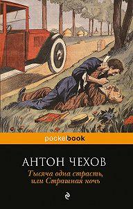Антон Чехов -Тысяча одна страсть, или Страшная ночь (сборник)