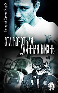 Валерий Орлов-Корф -Эта короткая – длинная жизнь